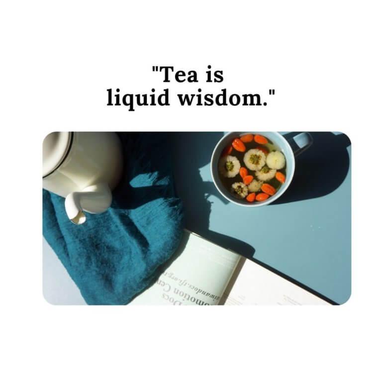 """Tea is liquid wisdom."""